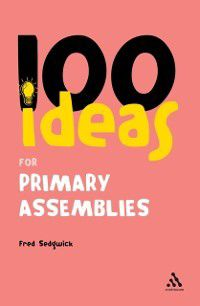 Continuum One Hundreds: 100 Ideas for Assemblies: Primary School Edition, Fred Sedgwick