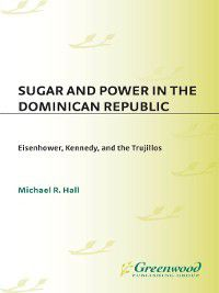 Contributions in Latin American Studies: Sugar and Power in the Dominican Republic, Michael Hall