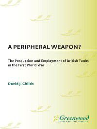 Contributions in Military Studies: A Peripheral Weapon? the Production and Employment of British Tanks in the First World War, David Childs