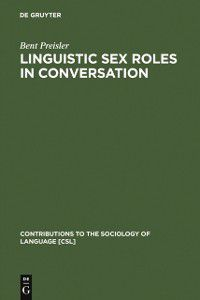 Contributions to the Sociology of Language [CSL]: Linguistic Sex Roles in Conversation, Bent Preisler