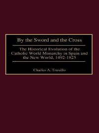 Contributions to the Study of World History: By the Sword and the Cross, Charles Truxillo