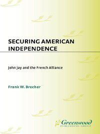 Contributions to the Study of World History: Securing American Independence, Frank Brecher