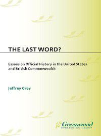 Contributions to the Study of World History: The Last Word? Essays on Official History in the United States and British Commonwealth, Jeffrey Grey