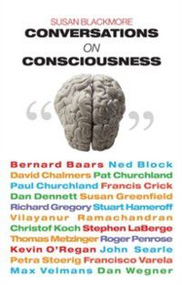 Conversations on Consciousness: What the Best Minds Think about the Brain, Free Will, and What It Means to Be Human, Susan Blackmore