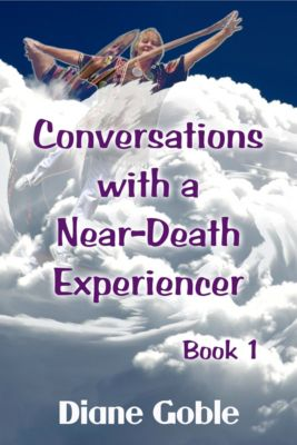 Conversations with a Near-Death Experiencer: Conversations with a Near-Death Experiencer, Diane Goble
