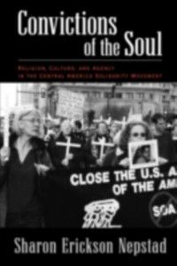 Convictions of the Soul: Religion, Culture, and Agency in the Central America Solidarity Movement, Sharon Erickson Nepstad