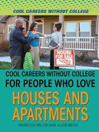 Cool Careers and Business Without College: Cool Careers and Business Without College for People Who Love Houses and Apartments, Rebecca Pelos, Alice Beco
