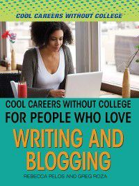 Cool Careers and Business Without College: Cool Careers and Business Without College for People Who Love Writing and Blogging, Greg Roza, Rebecca Pelos