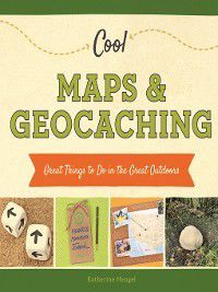 Cool Great Outdoors: Cool Maps & Geocaching, Katherine Hengel