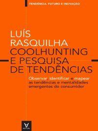 Coolhunting e Pesquisa de Tendências--observar, identificar e mapear as tendências e mentalidades emergentes do consumidor, Luís Rasquilha