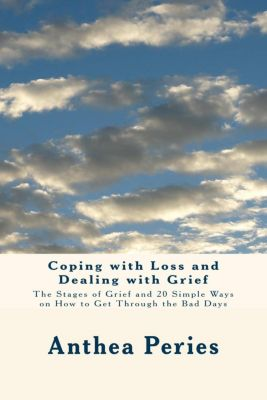 Coping with Loss and Dealing with Grief: The Stages of Grief and 20 Simple Ways on How to Get Through the Bad Days, Anthea Peries