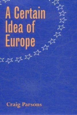 Cornell Studies in Political Economy: A Certain Idea of Europe, Craig Parsons