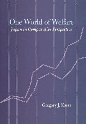 Cornell Studies in Political Economy: One World of Welfare, Gregory J. Kasza