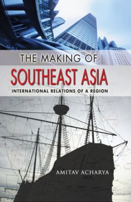 Cornell Studies in Political Economy: The Making of Southeast Asia, Amitav Acharya