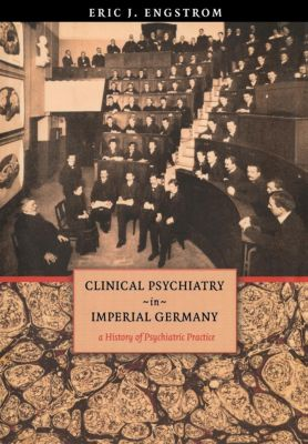 Cornell Studies in the History of Psychiatry: Clinical Psychiatry in Imperial Germany, Eric J. Engstrom