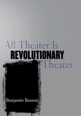 Cornell University Press: All Theater Is Revolutionary Theater, Benjamin Bennett