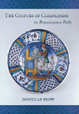 Cornell University Press: The Culture of Cleanliness in Renaissance Italy, Douglas Biow
