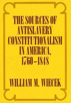 Cornell University Press: The Sources of Anti-Slavery Constitutionalism in America, 1760-1848, William M. Wiecek