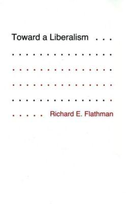 Cornell University Press: Toward a Liberalism, Richard Flathman