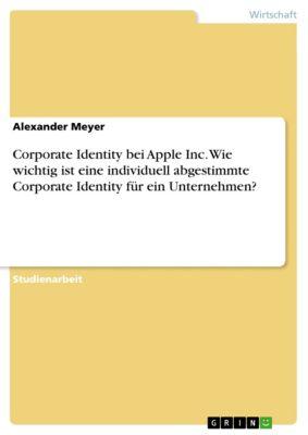 Corporate Identity bei Apple Inc. Wie wichtig ist eine individuell abgestimmte Corporate Identity für ein Unternehmen?, Alexander Meyer