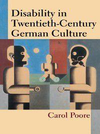 Corporealities: Discourses of Disability: Disability in Twentieth-Century German Culture, Carol Poore