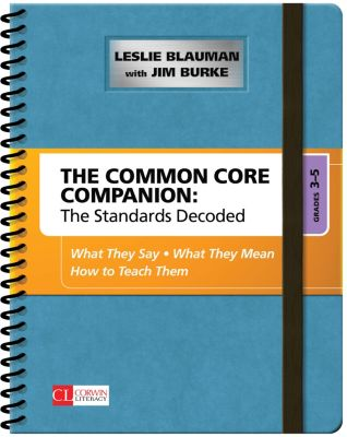 Corwin Literacy: The Common Core Companion: The Standards Decoded, Grades 3-5, Leslie A. Blauman, James R. Burke