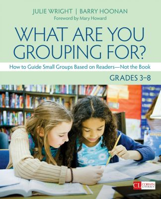 Corwin Literacy: What Are You Grouping For?, Grades 3-8, Barry Thomas Hoonan, Julie T. Wright