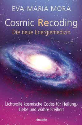 Cosmic Recoding - Die neue Energiemedizin - Eva-Maria Mora |