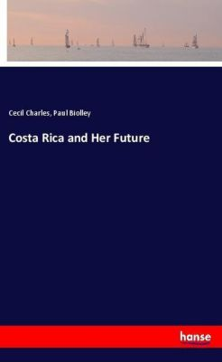 Costa Rica and Her Future, Cecil Charles, Paul Biolley
