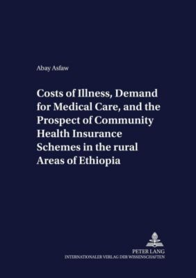 Costs of Illness, Demand for Medical Care, and the Prospect of Community Health Insurance Schemes in the Rural Areas of Ethiopia, Abay Asfaw