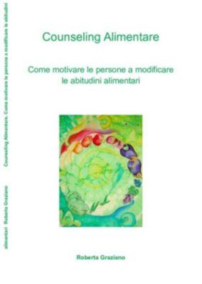 Counseling Alimentare. Come motivare le persone a modificare le abitudini alimentari, Roberta Graziano