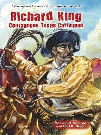 Courageous Heroes of the American West: Richard King, Carl R. Green, William R. Sanford
