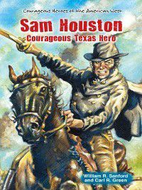 Courageous Heroes of the American West: Sam Houston, Carl R. Green, William R. Sanford