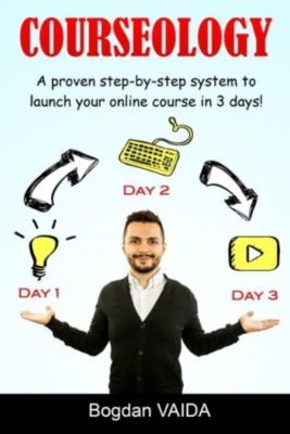 Courseology: A Proven Step-By-Step System to Launch Your Online Course in 3 Days!, Bogdan Vaida