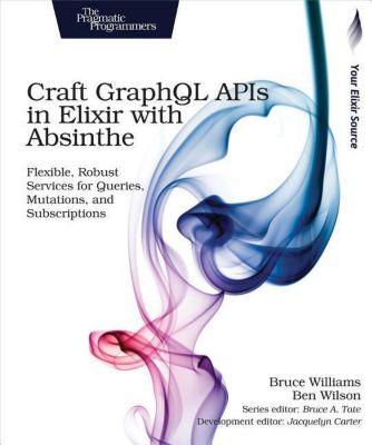 Craft Graphql APIs in Elixir with Absinthe, Bruce Williams, Ben Wilson