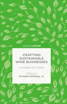 Crafting Sustainable Wine Businesses: Concepts and Cases, Jr., Armand Gilinsky
