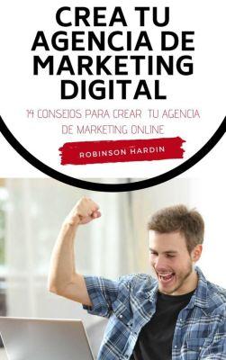 Crea tu Agencia de Marketing Digital: 14 Consejos para Crear tu Agencia de Marketing Online, Robinson Hardin