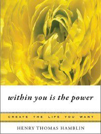 Create the Life You Want: Within You Is the Power, Henry Thomas Hamblin