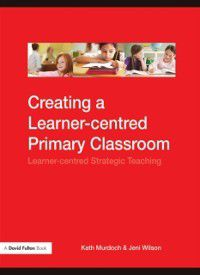 Creating a Learner-centred Primary Classroom, Jeni Wilson, Kath Murdoch