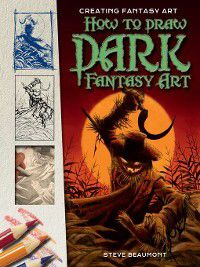 Creating Fantasy Art: How to Draw Dark Fantasy Art, Steve Beaumont