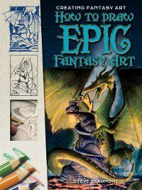 Creating Fantasy Art: How to Draw Epic Fantasy Art, Steve Beaumont