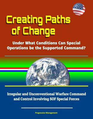 Creating Paths of Change: Under What Conditions Can Special Operations be the Supported Command? Irregular and Unconventional Warfare Command and Control Involving SOF Special Forces