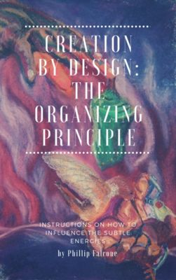 Creation by Design: Being the Organizing Principle, Phillip Falcone