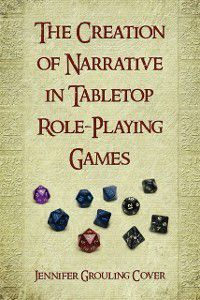 Creation of Narrative in Tabletop Role-Playing Games, Jennifer Grouling Cover