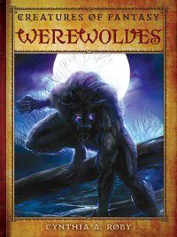 Creatures of Fantasy: Werewolves, Cynthia A. Roby