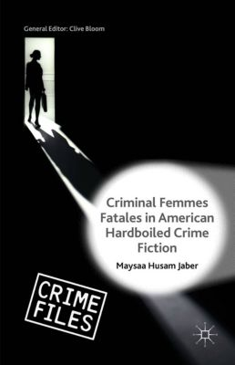 Crime Files: Criminal Femmes Fatales in American Hardboiled Crime Fiction, Maysaa Husam Jaber