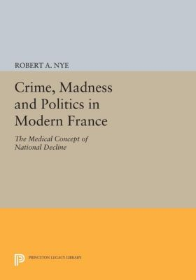 Crime, Madness and Politics in Modern France, Robert A. Nye