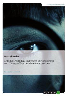 Criminal Profiling. Methoden zur Erstellung von Täterprofilen bei Gewaltverbrechen, Marcel Maier