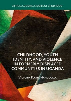 Critical Cultural Studies of Childhood: Childhood, Youth Identity, and Violence in Formerly Displaced Communities in Uganda, Victoria Flavia Namuggala