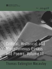 Critical, Historical and Miscellaneous Essays and Poems: Volume III (World Digital Library Edition), Thomas Babington Macaulay